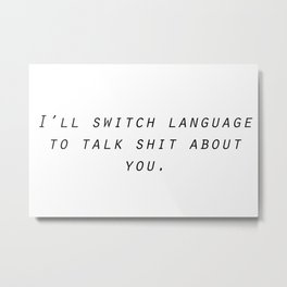 I'll switch language to talk shit about you. Metal Print
