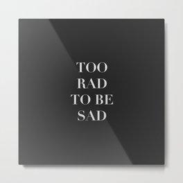 Too rad to be sad, for fashion people. Metal Print