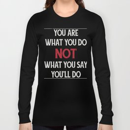 You Are What You Do - Not What You Say You'll Do Long Sleeve T-shirt