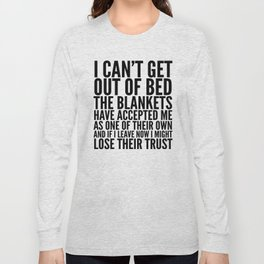 I CAN'T GET OUT OF BED THE BLANKETS HAVE ACCEPTED ME AS ONE OF THEIR OWN Long Sleeve T-shirt