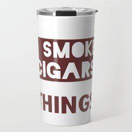 Thats What I Do I Smoke Cigars And I Know Things Travel Mug
