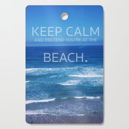 Keep Calm and Pretend you're at the Beach Cutting Board