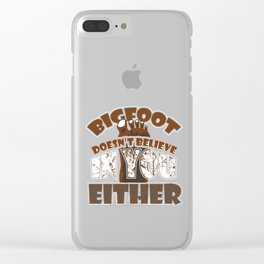 Big Foot Doesn't Believe in You Either Sasquatch Bigfoot Sarcasm Statement Clear iPhone Case