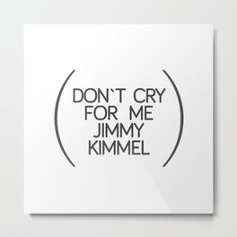 don`t cry for me jimmy kimmel Metal Print
