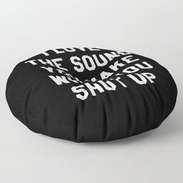 I LOVE THE SOUND YOU MAKE WHEN YOU SHUT UP (Black & White) Floor Pillow