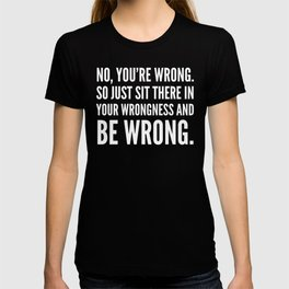 NO, YOU'RE WRONG. SO JUST SIT THERE IN YOUR WRONGNESS AND BE WRONG. (Black & White) T-shirt
