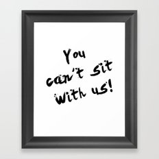 You Can't Sit With Us! - quote from the movie Mean Girls Framed Art Print
