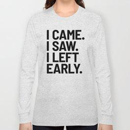 I Came I Saw I Left Early Long Sleeve T-shirt