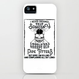 I Never Dreamed I Would Be a Grumpy Old Pipe Fitter! But Here I am Killing It Funny Pipe Fitter Shir iPhone Case