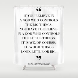 If You Believe In A God Who Controls the Big Things … -Elisabeth Elliot Shower Curtain