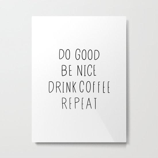 Do good, be nice, drink coffee, repeat typography art Metal Print