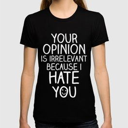 your opinion is irrelevant because i hate you T-shirt