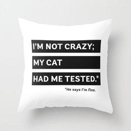 I'm Not Crazy; My Cat Had Me Tested. He Says I'm Fine. Throw Pillow