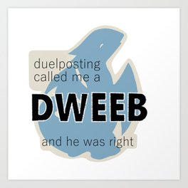 Duelposting Called Me a Dweeb and He Was Right Art Print