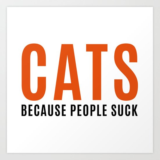 Cats, Because People Suck Funny Quote Art Print