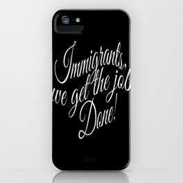 Immigrants... we get the job done! iPhone Case