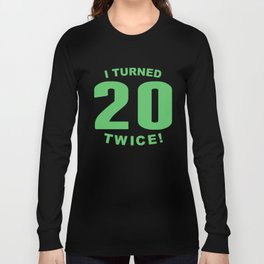 I Turned 20 Twice 40th Birthday Long Sleeve T-shirt