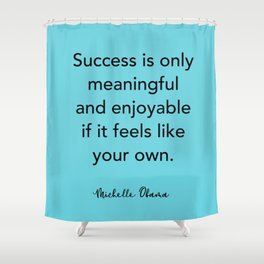 Michelle Obama Quote - Success is only meaningful and enjoyable Shower Curtain