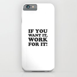 If you want it, work for it - Motivational quotes iPhone Case