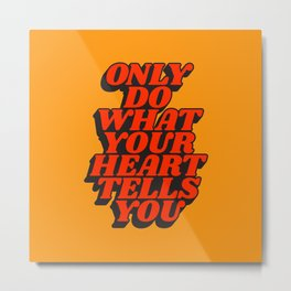 Only Do What Your Heart Tells You Metal Print