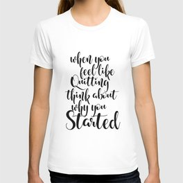 QUOTE TYPOGRAPHY - When You Feel Like Quitting Think About Why You Started T-shirt