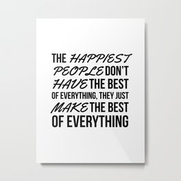 The Happiest People Don't Have the Best of Everything, They Just Make the Best of Everything Metal Print