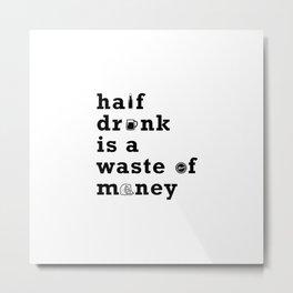 071 half drunk is a waste of money Metal Print