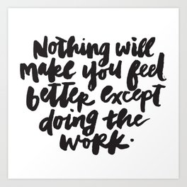 Nothing will make you feel better except doing the work. Art Print
