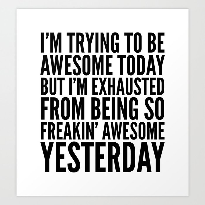 I'M TRYING TO BE AWESOME TODAY, BUT I'M EXHAUSTED FROM BEING SO FREAKIN' AWESOME YESTERDAY Art Print