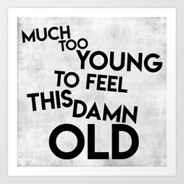 Much Too Young (To Feel This Damn Old) Art Print