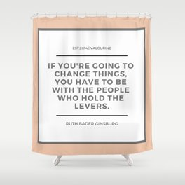 Ruth Bader Ginsburg Quote | You have to be with the people who hold the levers Shower Curtain