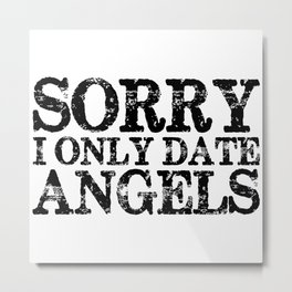 Sorry, I only date angels! Metal Print