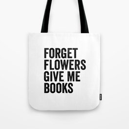 Forget Flowers Give Me Books Tote Bag