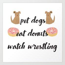 Pet Dogs, Eat Donuts, Watch Wrestling Art Print