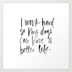 I work hard so my dogs can live a better life  Art Print
