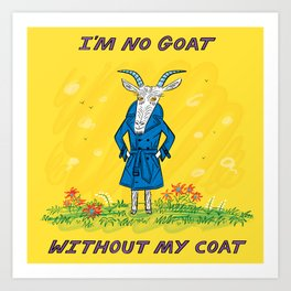 I'm No Goat Without My Coat Art Print