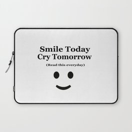 Smile Today Cry Tomorrow (Read this everyday) Laptop Sleeve