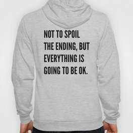 NOT TO SPOIL THE ENDING, BUT EVERYTHING IS GOING TO BE OK Hoody
