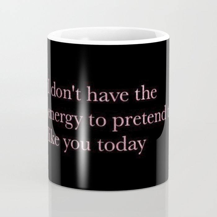 I don't have the energy to pretend to like you today Coffee Mug