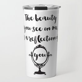 The beauty you see in me is a reflection of you Quote Travel Mug