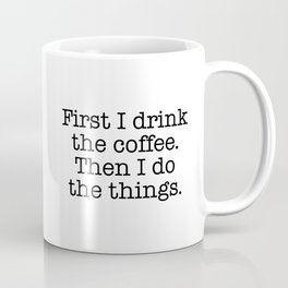First I drink the coffee. Then I do the things Coffee Mug