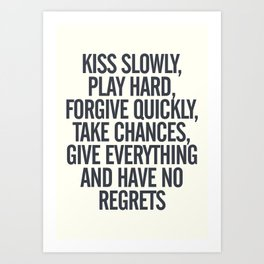 Kiss slowly, play hard, forgive, take chances, give everything, no regrets, positive vibes quote Art Print