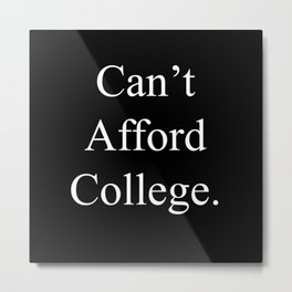 Can't Afford College Metal Print