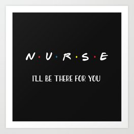 Nurse, I'll Be There For You Art Print