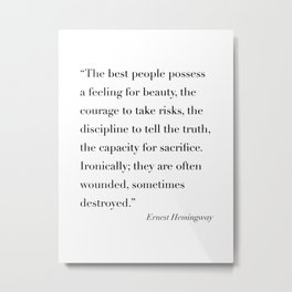 The Best People Possess A Feeling for Beauty, the Courage to Takes Risks... -Ernest Hemingway Metal Print
