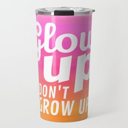 Glow Up Don't Grow Up Travel Mug