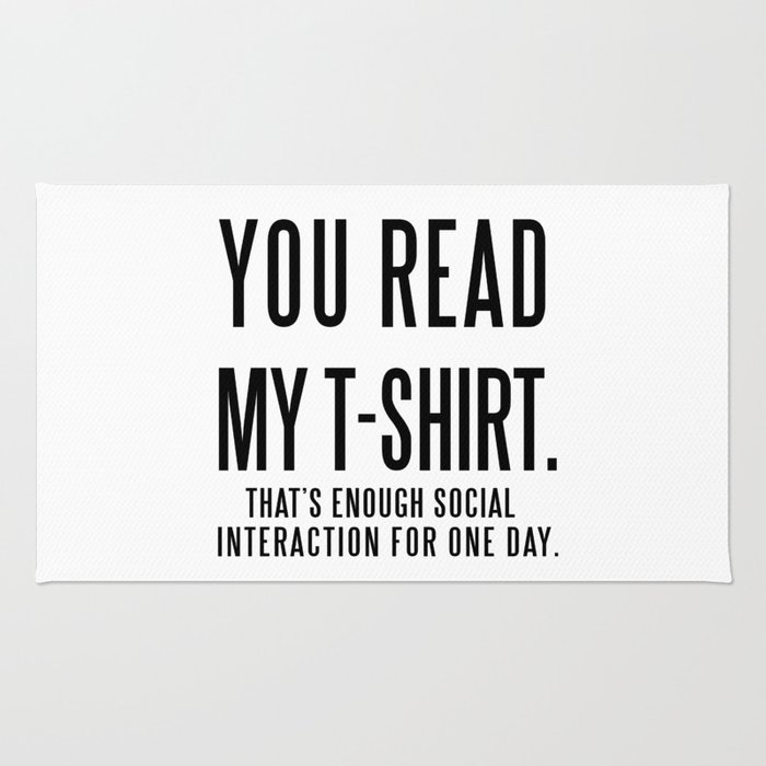 YOU READ MY T-SHIRT  THAT'S ENOUGH SOCIAL INTERACTION FOR ONE DAY Rug