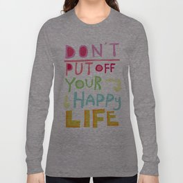 Don't put off your Happy Life Long Sleeve T-shirt