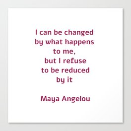 I can be changed by what happens to me,  but I refuse to be reduced by it  - Maya Angelou quote Canvas Print