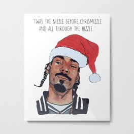 Twas the nizzle before chrismizzle and all through the hizzle Metal Print